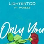 Watch Official Music Video: LighterTOD – Only You ft. Mugeez