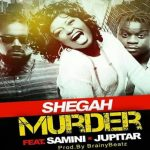 Watch Official Music Video: Shegah – Murder ft. Samini & Jupitar