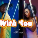 Watch Official Music Video: Becca – With You Ft. Stonebwoy